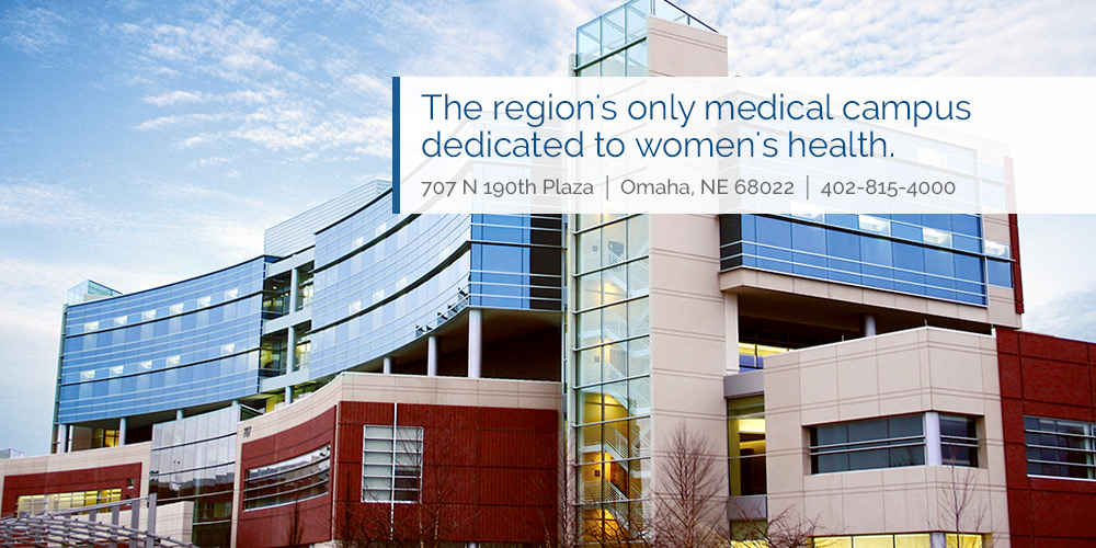 The region's only medical campus dedicated to women's health. 707 North 190th Plaza, Omaha, Nebraska 68022, 402-815-4000